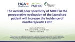 The Overall Poor Specificity of MRCP in the Preoperative Evaluation of the Jaundiced Patient will Increase the Incidence of Non-Therapeutic ERCP by Andrew M. O'Neill MD, Keith Anderson MD, Lorinda K. Baker, and Michaal Schurr MD